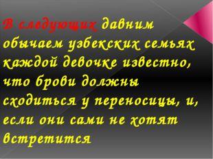 В следующих давним обычаем узбекских семьях каждой девочке известно, что бров