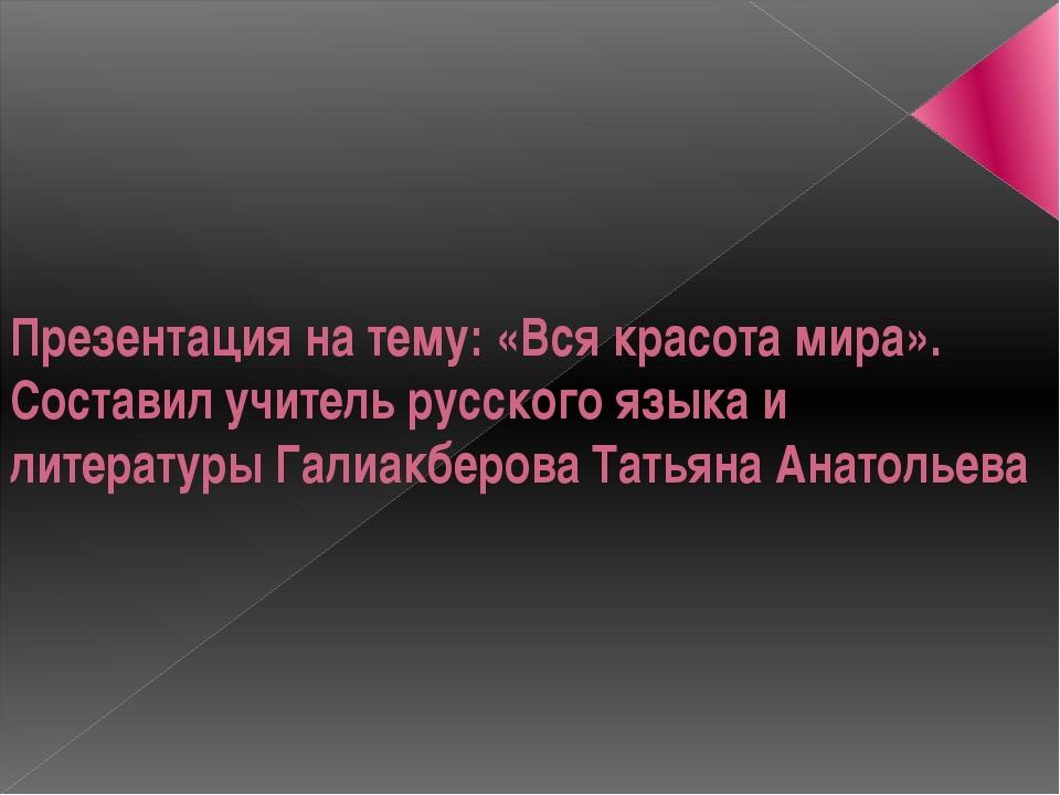 Презентация на тему: «Вся красота мира». Составил учитель русского языка и ли...