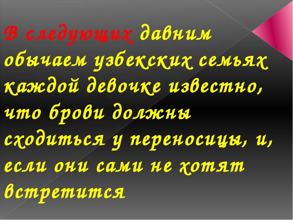 В следующих давним обычаем узбекских семьях каждой девочке известно, что бров...