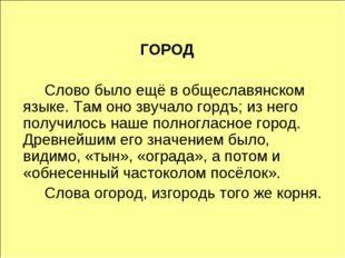 ГОРОД Слово было ещё в общеславянском языке. Там оно звучало гордъ; из него