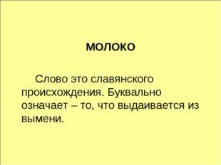 МОЛОКО Слово это славянского происхождения. Буквально означает – то, что вы