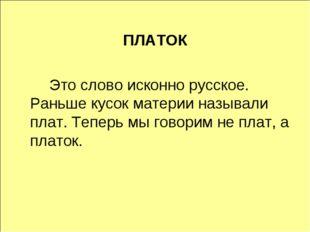 ПЛАТОК Это слово исконно русское. Раньше кусок материи называли плат. Тепер