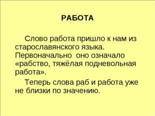 РАБОТА Слово работа пришло к нам из старославянского языка. Первоначально