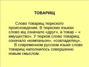 ТОВАРИЩ  Слово товарищ тюркского происхождения. В тюркских языках слово ищ