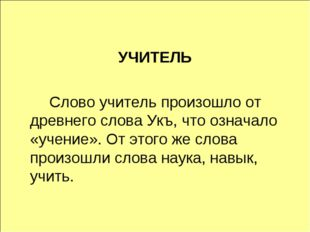 УЧИТЕЛЬ Слово учитель произошло от древнего слова Укъ, что означало «учение