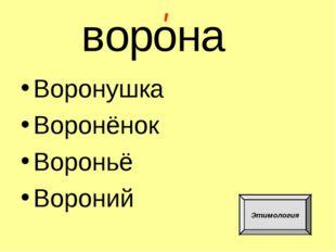 Воронушка Воронёнок Вороньё Вороний в о р о н а ' Этимология