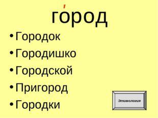 гор Городок Городишко Городской Пригород Городки ' о д Этимология