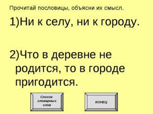 Прочитай пословицы, объясни их смысл. 1)Ни к селу, ни к городу. 2)Что в дерев
