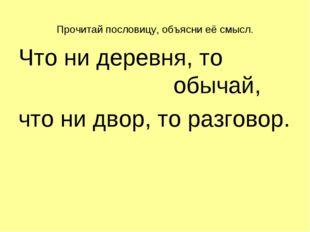 Прочитай пословицу, объясни её смысл. Что ни деревня, то обычай, что н