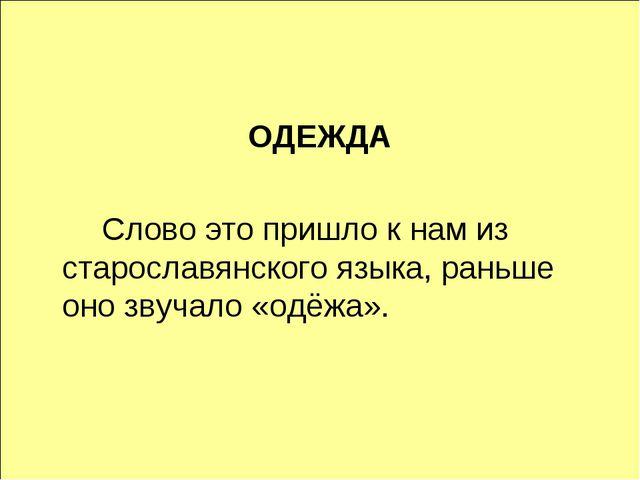 ОДЕЖДА Слово это пришло к нам из старославянского языка, раньше оно звучало...