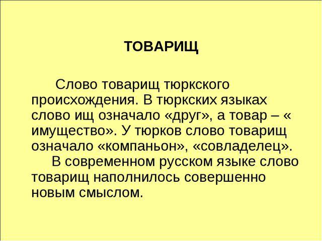 ТОВАРИЩ  Слово товарищ тюркского происхождения. В тюркских языках слово ищ...