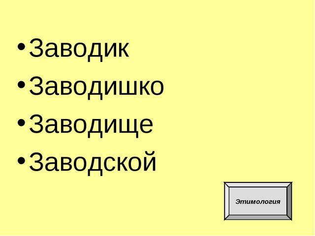 Заводик Заводишко Заводище Заводской Этимология