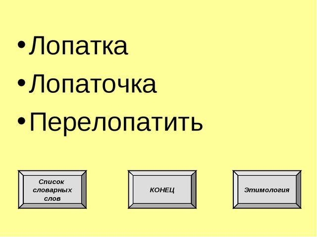 Лопатка Лопаточка Перелопатить Список словарных слов КОНЕЦ Этимология