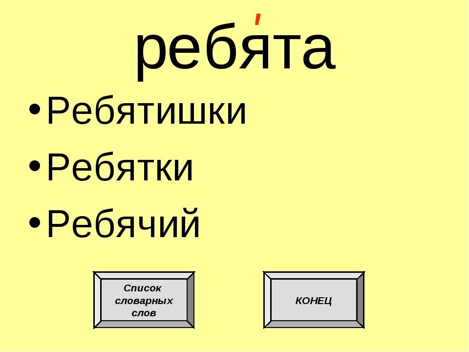 р бята Ребятишки Ребятки Ребячий ' е Список словарных слов КОНЕЦ