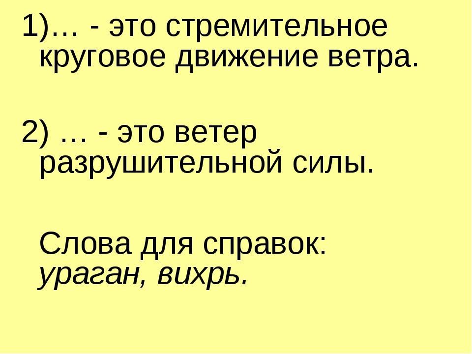 1)… - это стремительное круговое движение ветра. 2) … - это ветер разрушитель...