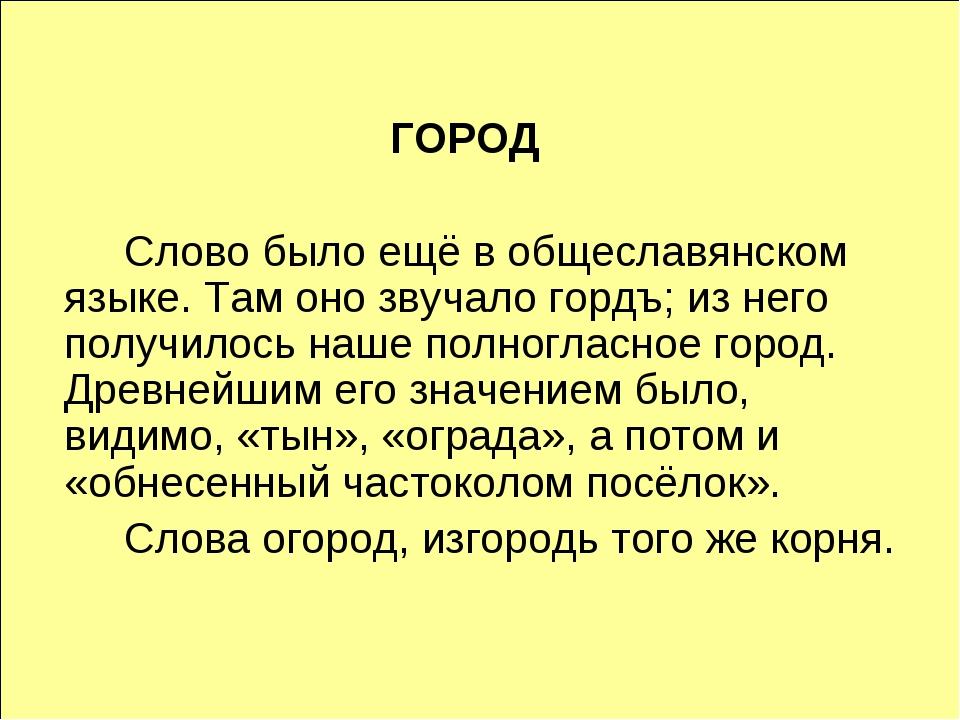 ГОРОД Слово было ещё в общеславянском языке. Там оно звучало гордъ; из него...