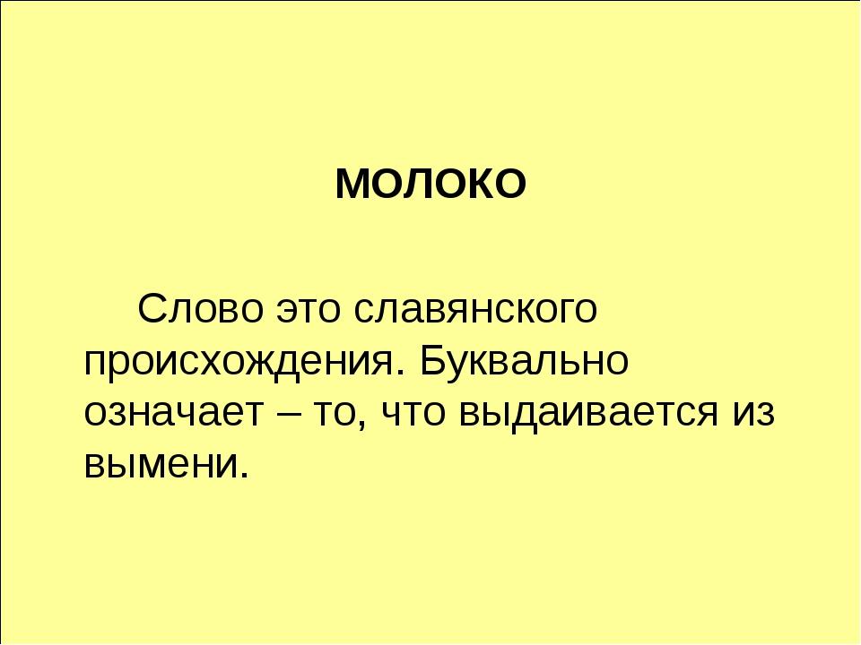 МОЛОКО Слово это славянского происхождения. Буквально означает – то, что вы...
