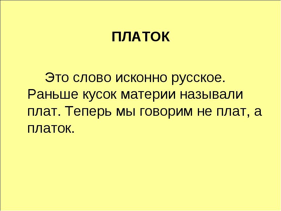 ПЛАТОК Это слово исконно русское. Раньше кусок материи называли плат. Тепер...
