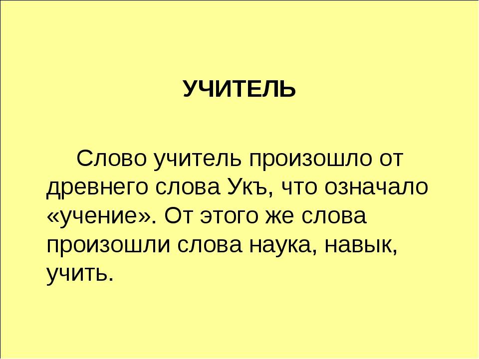 УЧИТЕЛЬ Слово учитель произошло от древнего слова Укъ, что означало «учение...