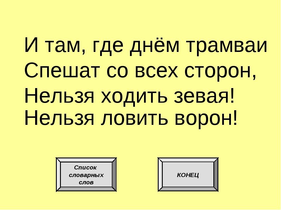 И там, где днём трамваи Спешат со всех сторон, Нельзя ходить зевая! Нельзя ло...