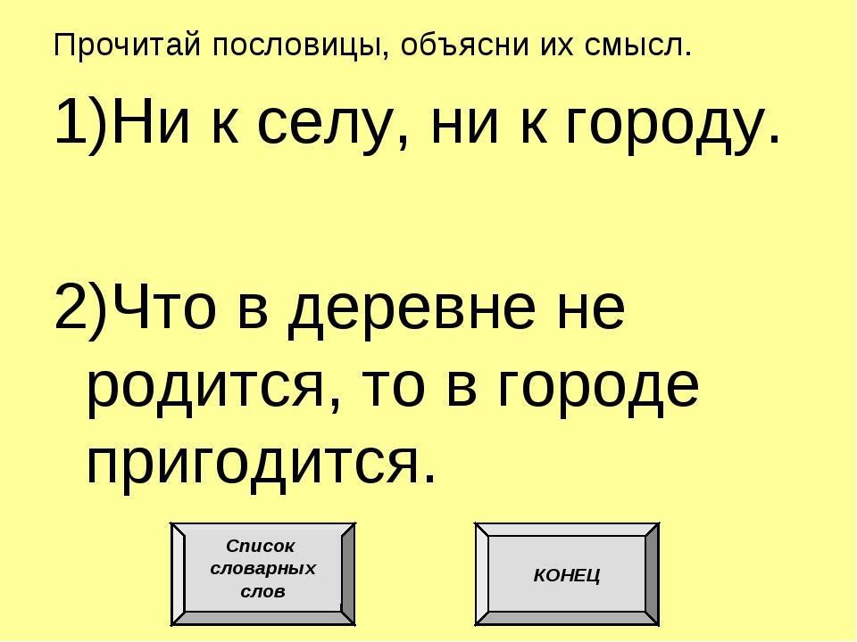 Прочитай пословицы, объясни их смысл. 1)Ни к селу, ни к городу. 2)Что в дерев...
