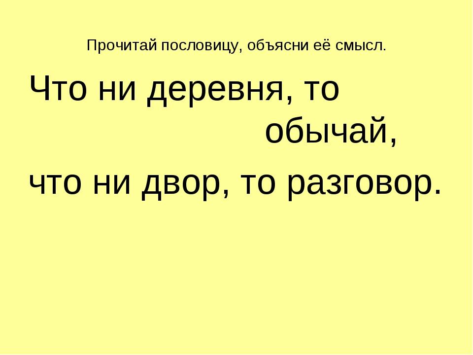 Прочитай пословицу, объясни её смысл. Что ни деревня, то обычай, что н...