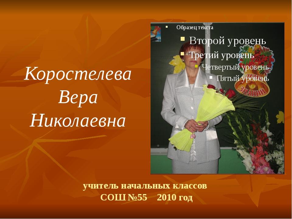 учитель начальных классов СОШ №55 2010 год Коростелева Вера Николаевна