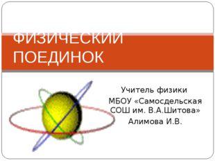 Учитель физики МБОУ «Самосдельская СОШ им. В.А.Шитова» Алимова И.В. ФИЗИЧЕСКИ