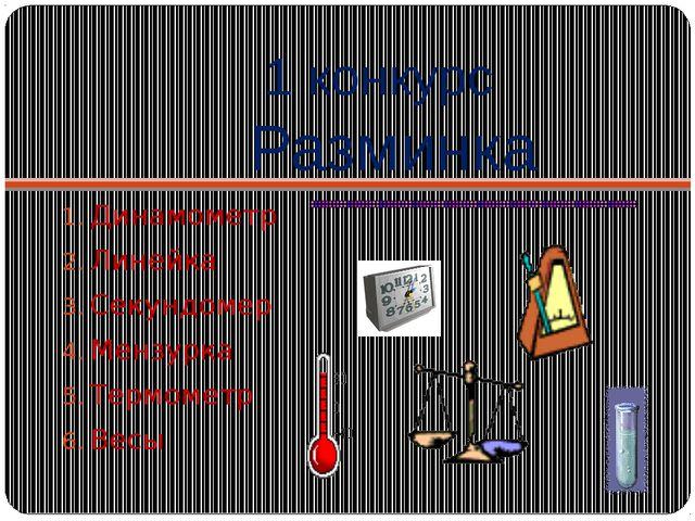 1 конкурс Разминка Динамометр Линейка Секундомер Мензурка Термометр Весы