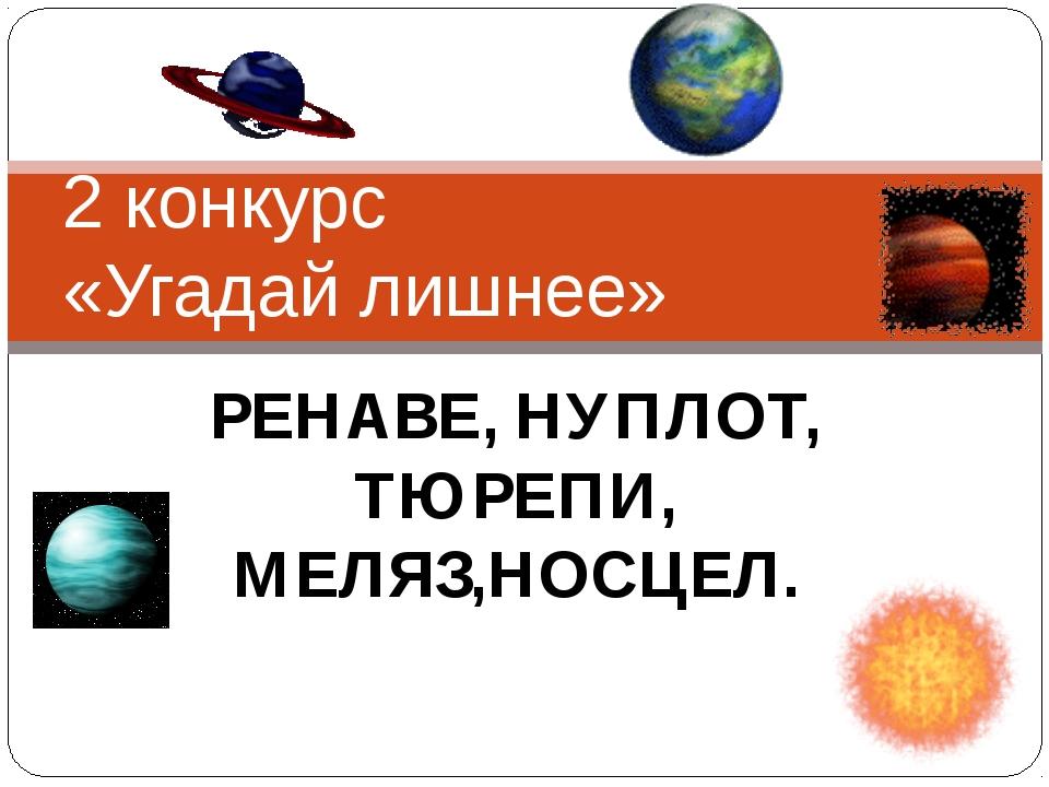 РЕНАВЕ, НУПЛОТ, ТЮРЕПИ, МЕЛЯЗ,НОСЦЕЛ. 2 конкурс «Угадай лишнее»