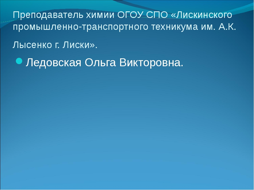 Преподаватель химии ОГОУ СПО «Лискинского промышленно-транспортного техникума...