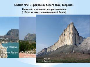 5 КОНКУРС: «Прекрасны берега твои, Таврида» Горы –дать название, где располож