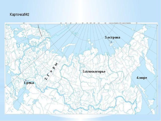 Карточка№2 1.река 2. Г о р ы 3.острова 4.море 5.плоскогорье