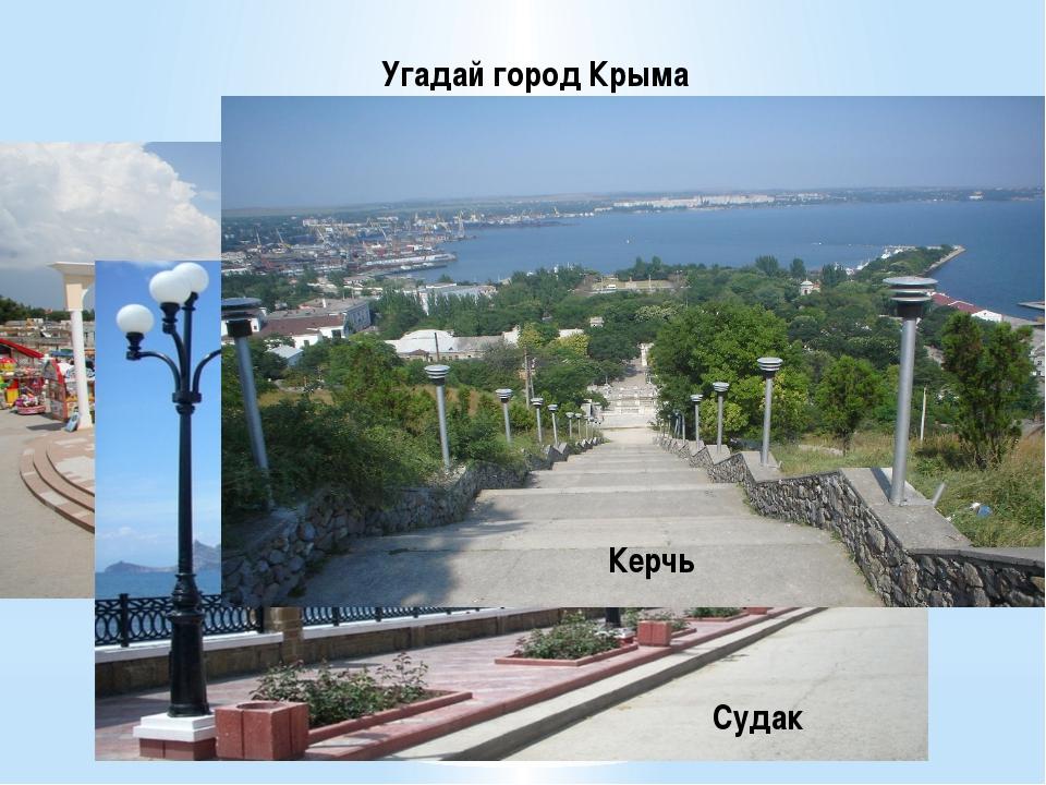 Угадай город Крыма ( 1балл правильный ответ) Евпатория Судак Керчь