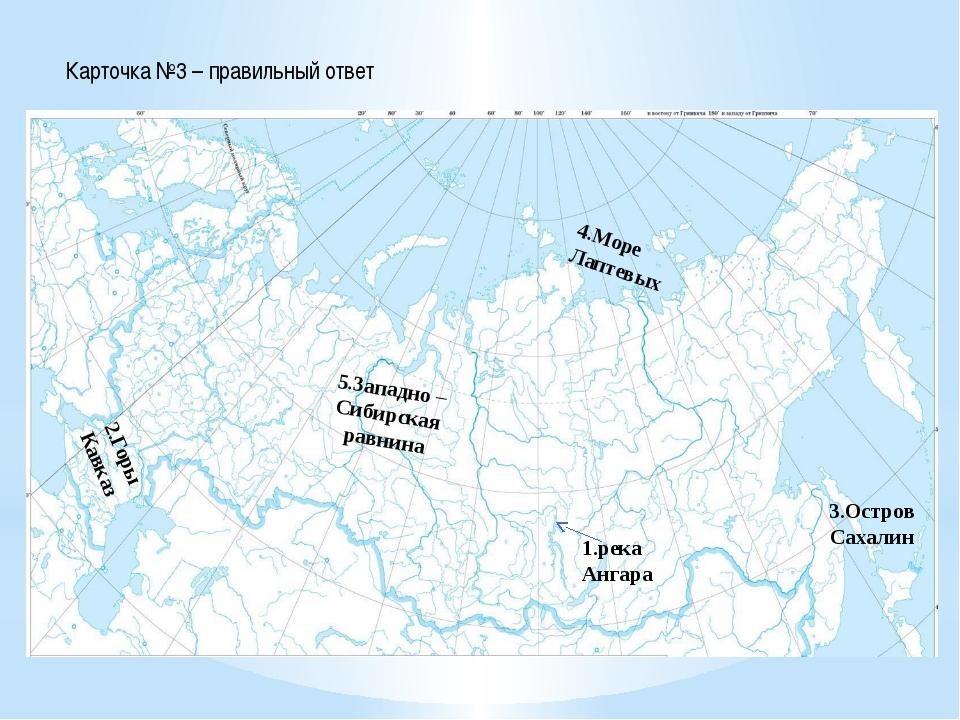 Карточка №3 – правильный ответ 1.река Ангара 2.Горы Кавказ 3.Остров Сахалин 4...