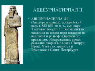 АШШУРНАСИРПАЛ II АШШУРНАСИРПА́Л II (Ашшурнасирапал), ассирийский царь в 883-8