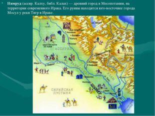 Нимруд (ассир. Калху, библ. Калах) — древний город в Месопотамии, на территор