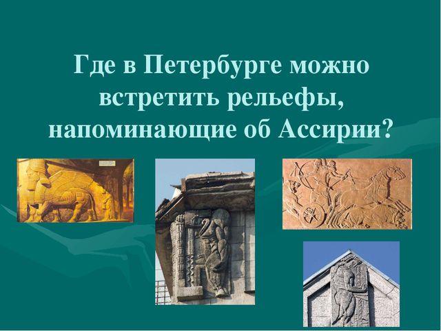 Где в Петербурге можно встретить рельефы, напоминающие об Ассирии?