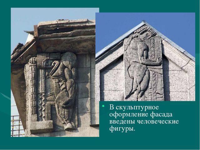 В скульптурное оформление фасада введены человеческие фигуры.
