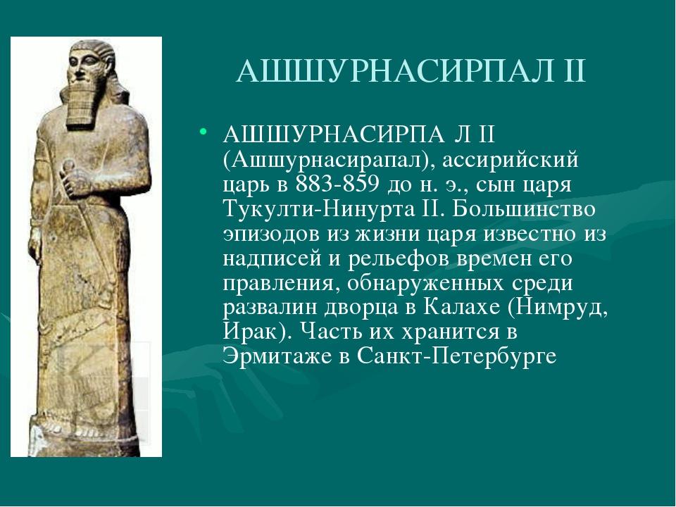 АШШУРНАСИРПАЛ II АШШУРНАСИРПА́Л II (Ашшурнасирапал), ассирийский царь в 883-8...