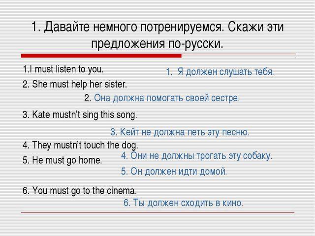1. Давайте немного потренируемся. Скажи эти предложения по-русски. 1.I must l...