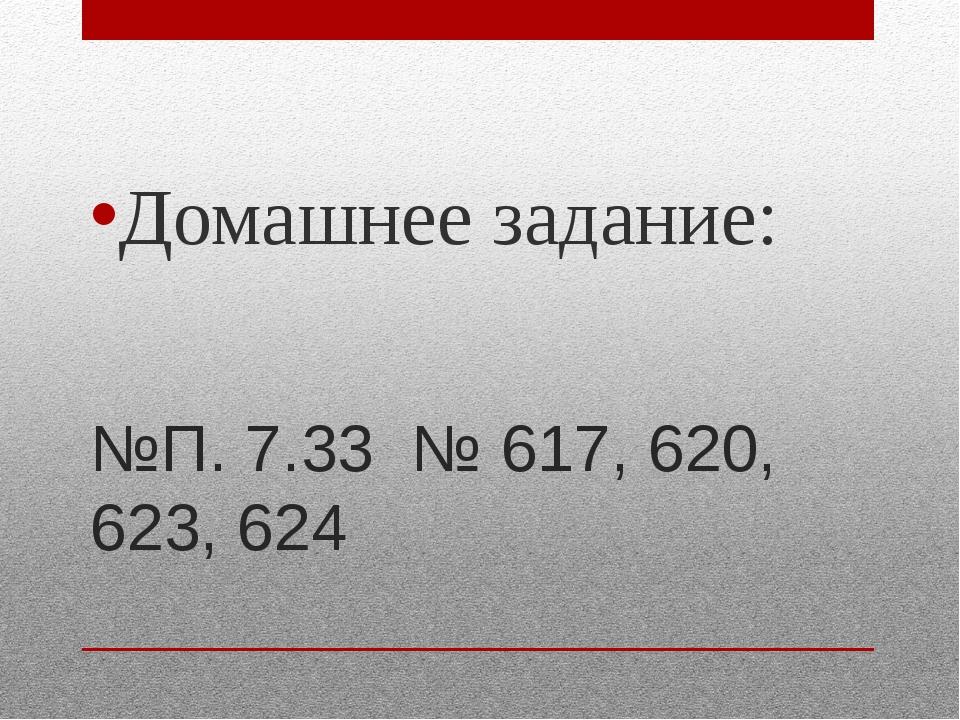 №П. 7.33 № 617, 620, 623, 624 Домашнее задание: