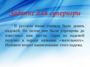 Задание для суперигры В русском языке сначала было девять падежей. Но потом