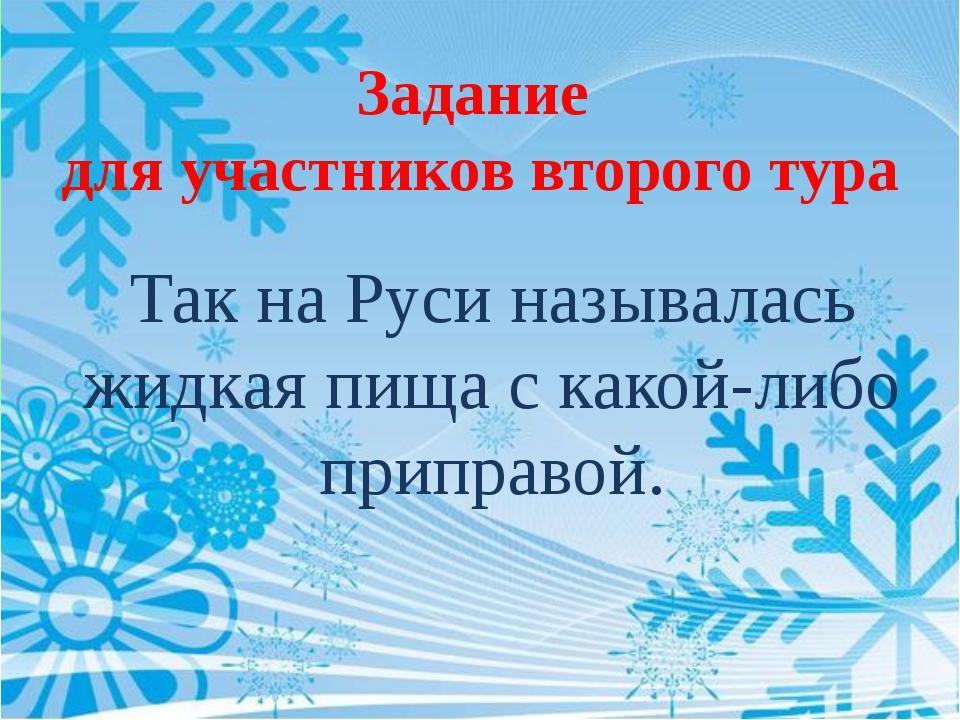 Задание для участников второго тура Так на Руси называлась жидкая пища с како...