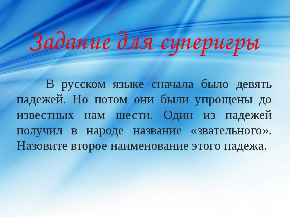 Задание для суперигры В русском языке сначала было девять падежей. Но потом...