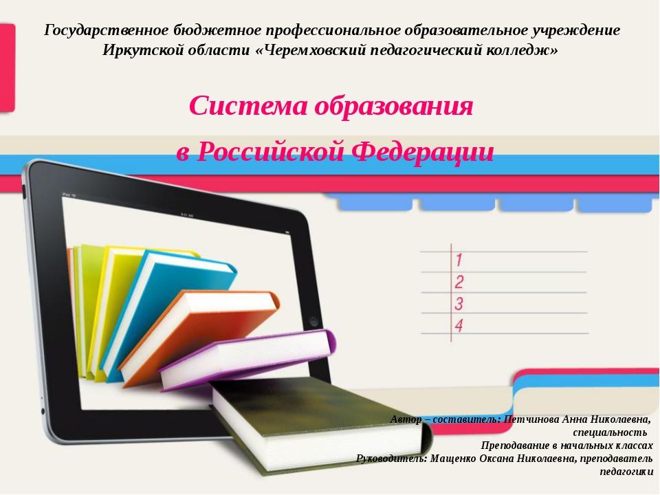 Система образования в Российской Федерации Автор – составитель: Петчинова Анн...