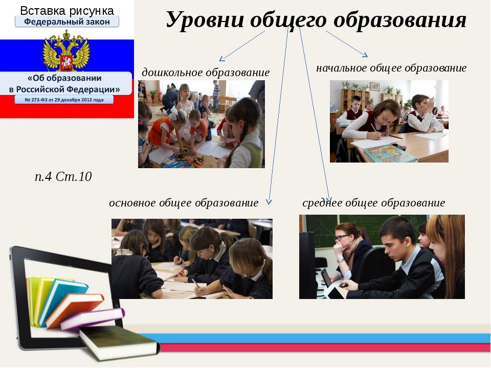 начальное общее образование Уровни общего образования п.4 Ст.10 основное обще...