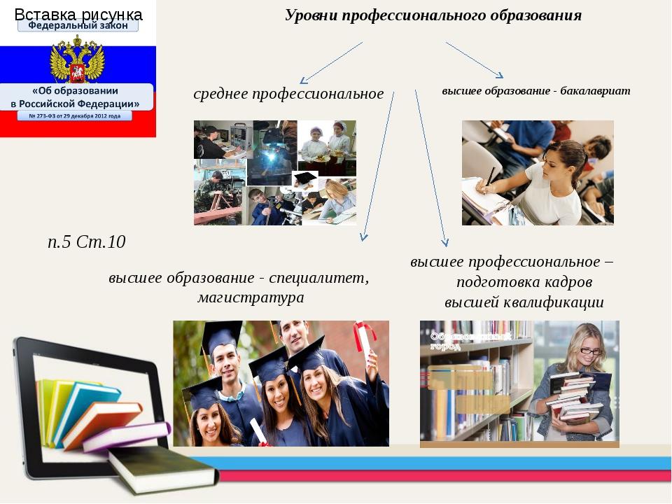 высшее образование - бакалавриат Уровни профессионального образования п.5 Ст....
