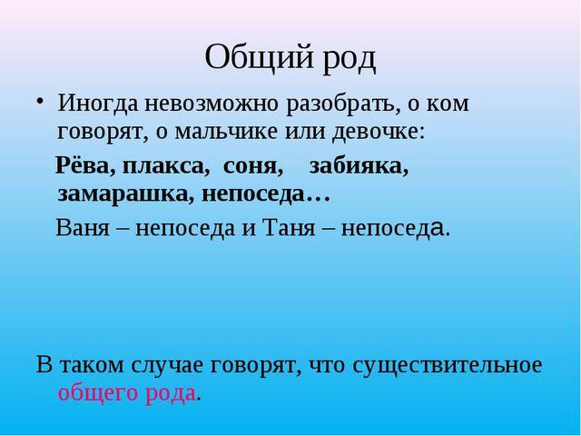 Общий род Иногда невозможно разобрать, о ком говорят, о мальчике или девочке:...