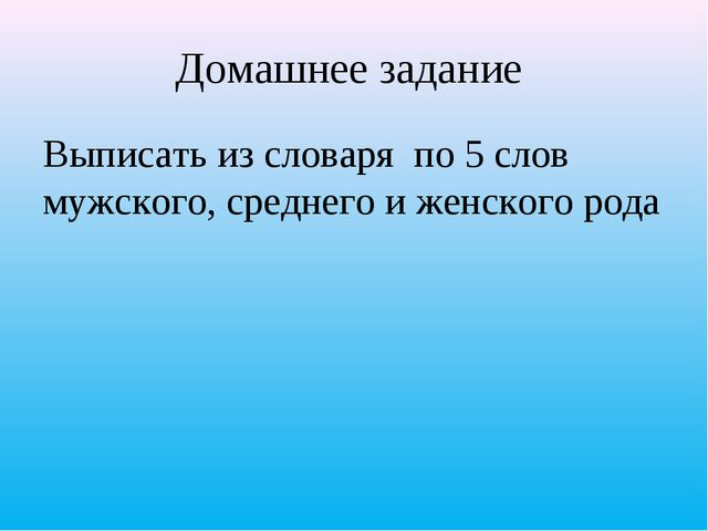 Домашнее задание Выписать из словаря по 5 слов мужского, среднего и женского...